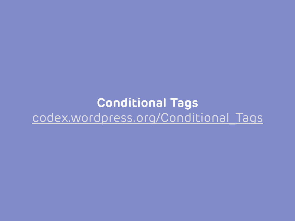 Conditional Tags codex.wordpress.org/Conditiona...