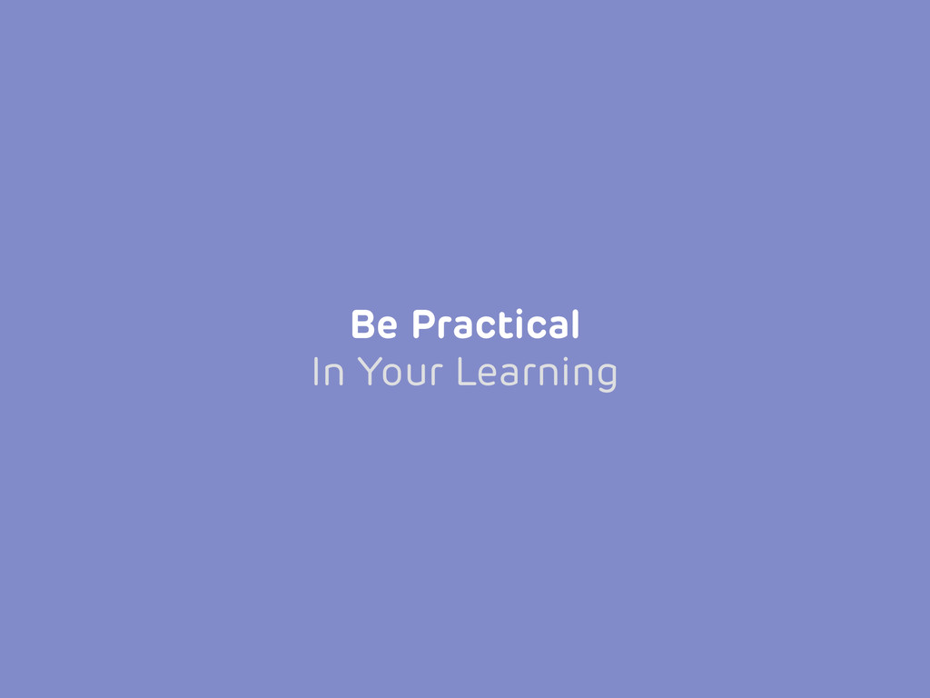 Be Practical In Your Learning