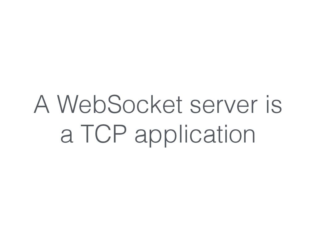 A WebSocket server is a TCP application