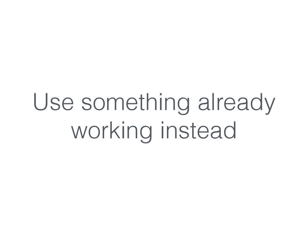 Use something already working instead