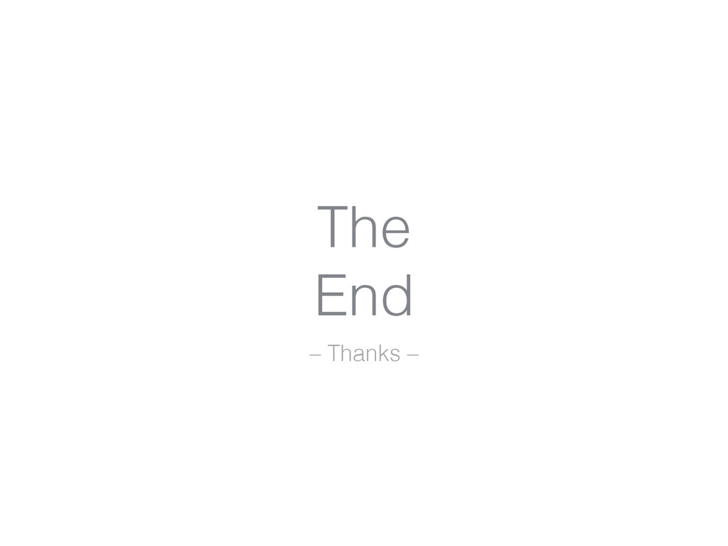 The End – Thanks –