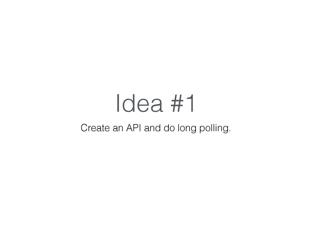 Idea #1 Create an API and do long polling.
