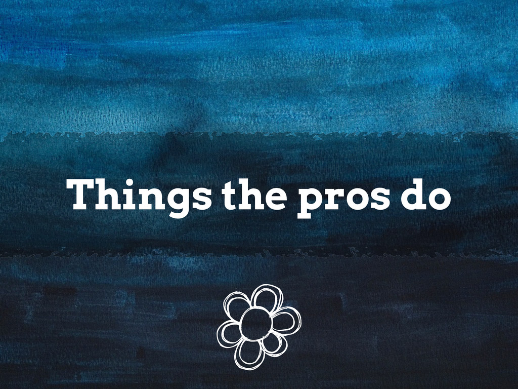 Things the pros do