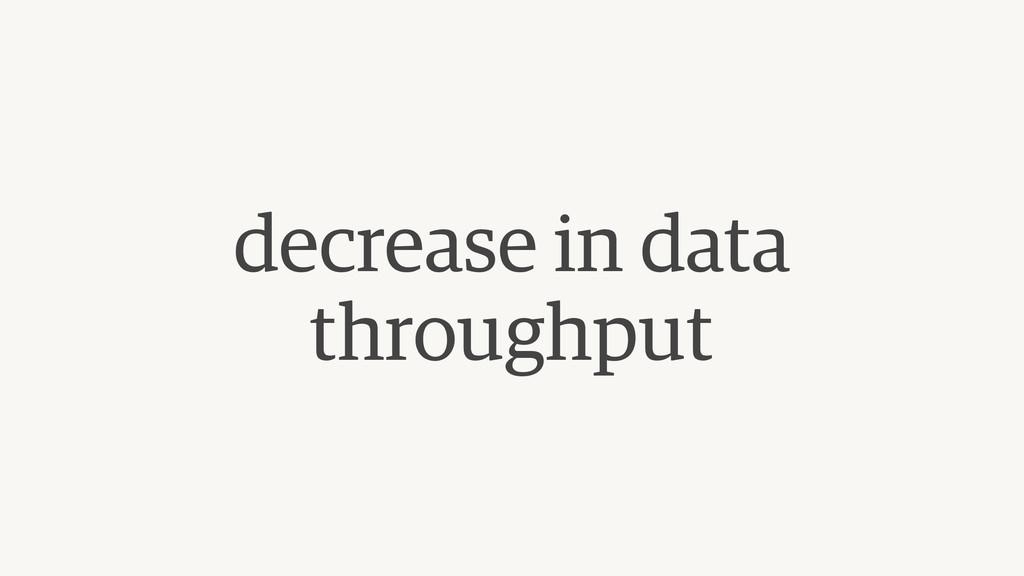 decrease in data throughput
