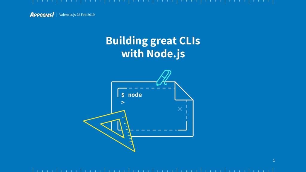 Valencia.js 28 Feb 2019 1 Building great CLIs w...