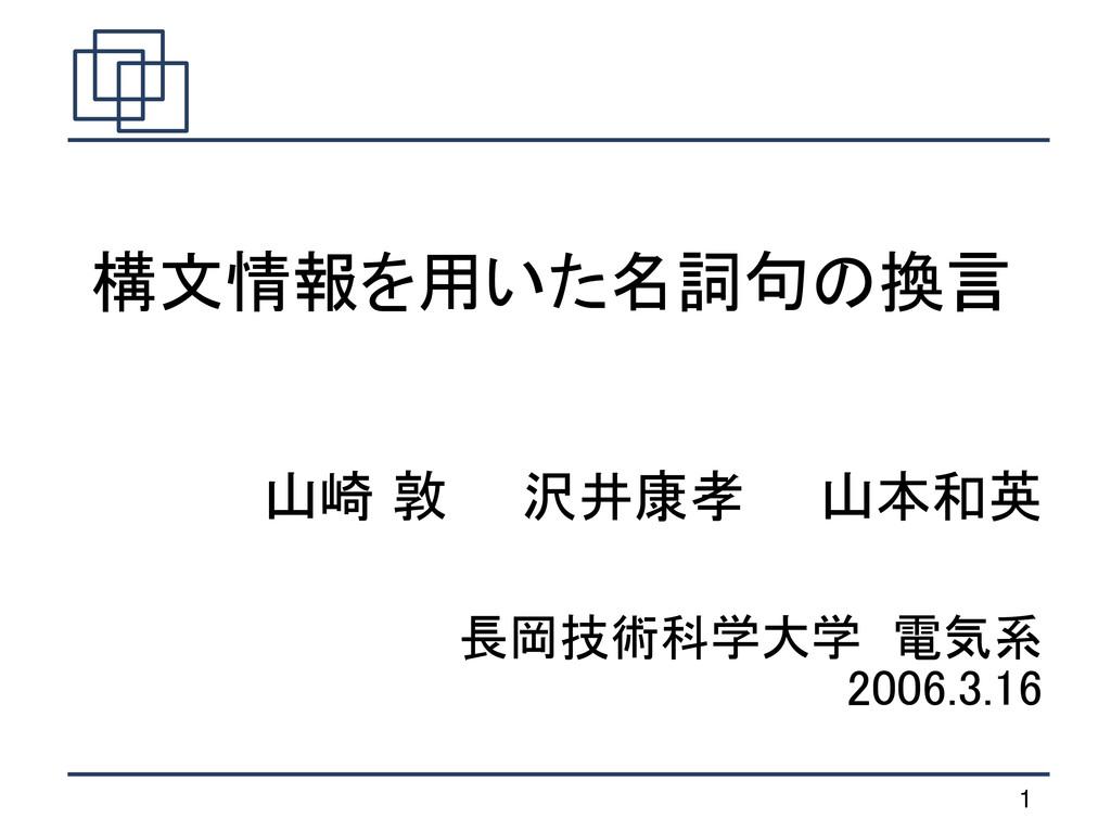 1 長岡技術科学大学 電気系 2006.3.16 山崎 敦  沢井康孝  山本和英 構文情報を...