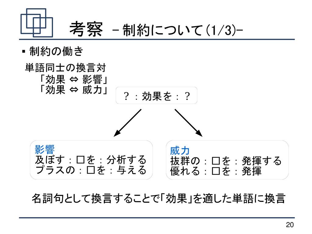 20 考察 - 制約について (1/3)- 「効果 ⇔ 影響」 「効果 ⇔ 威力」 名詞句とし...