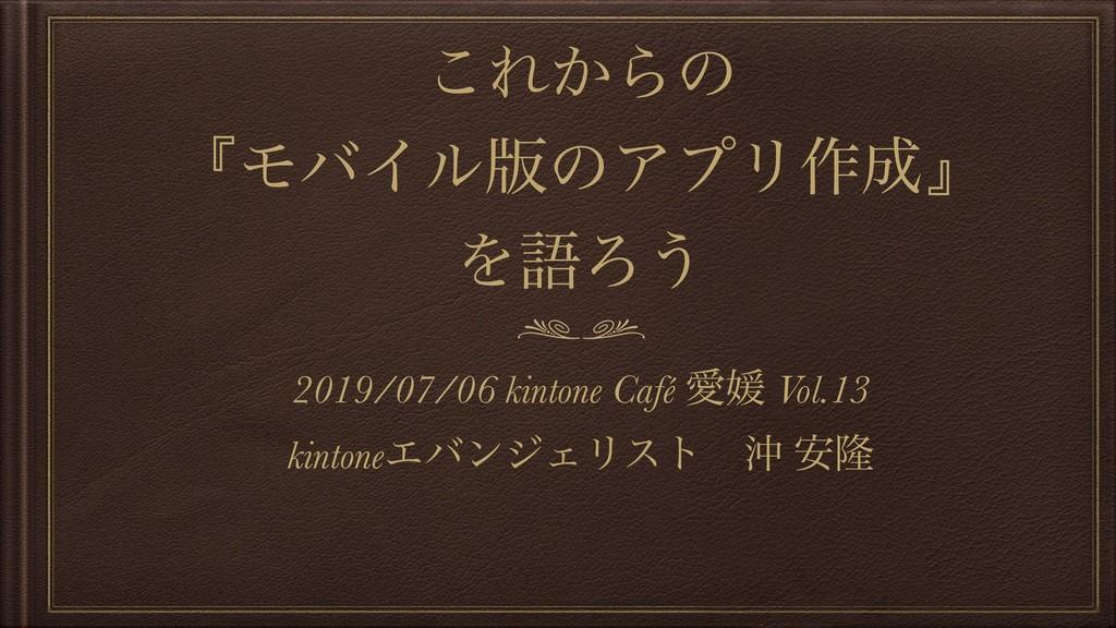 ͜Ε͔Βͷ ʰϞόΠϧ൛ͷΞϓϦ࡞ʱ ΛޠΖ͏ 2019/07/06 kintone Caf...