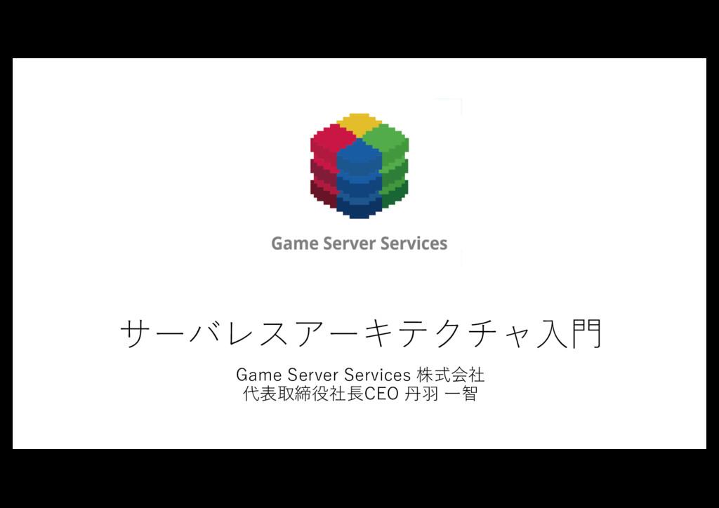 サーバレスアーキテクチャ⼊⾨ Game Server Services 株式会社 代表取締役社...