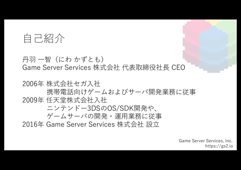 ⾃⼰紹介 丹⽻ ⼀智(にわ かずとも) Game Server Services 株式会社 代...