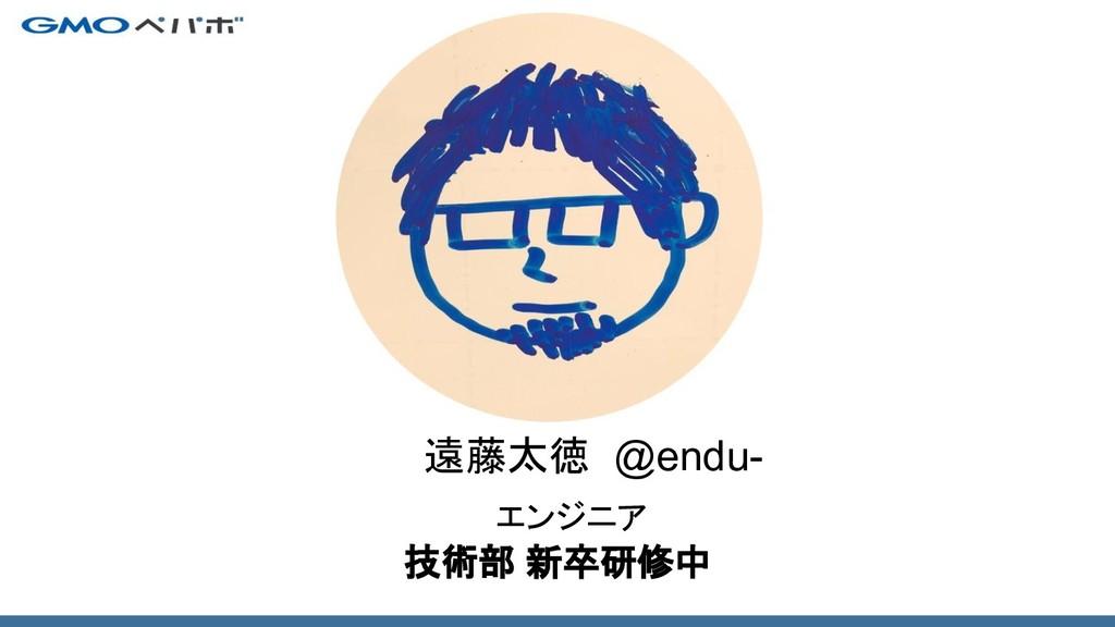 エンジニア 遠藤太徳 @endu- 技術部 新卒研修中