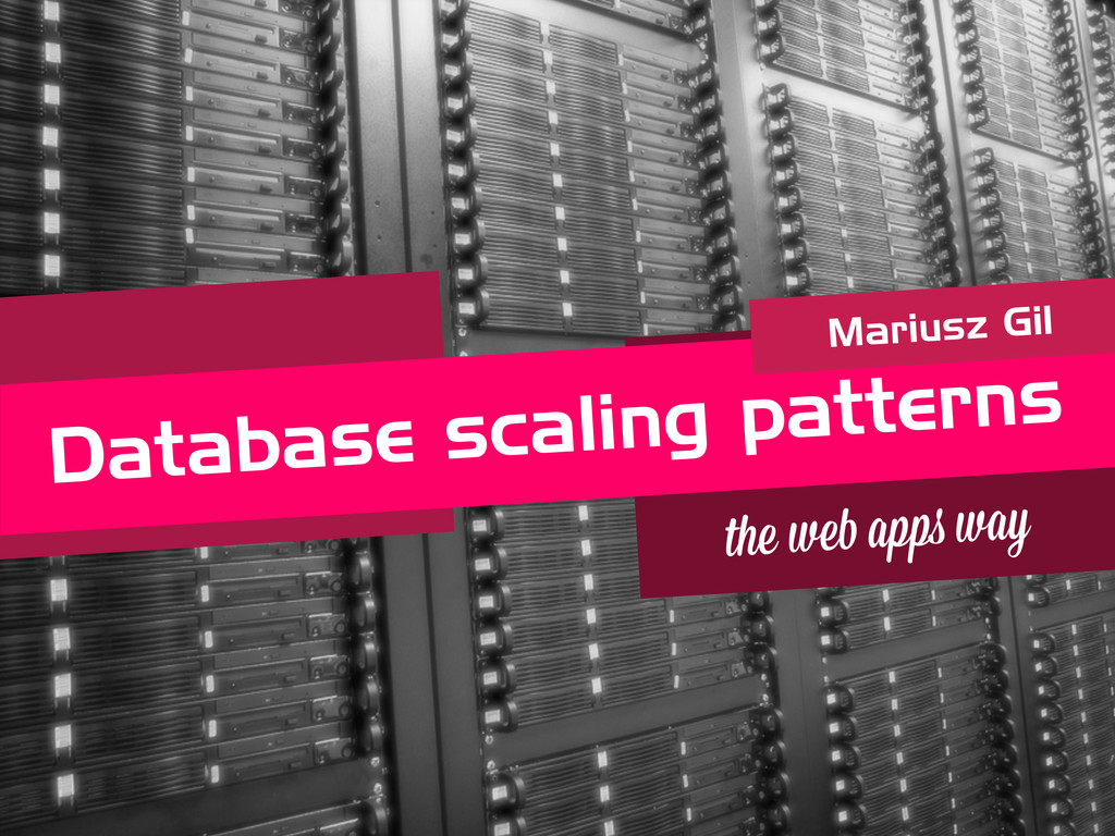 Database scaling patterns Mariusz Gil the we a ...