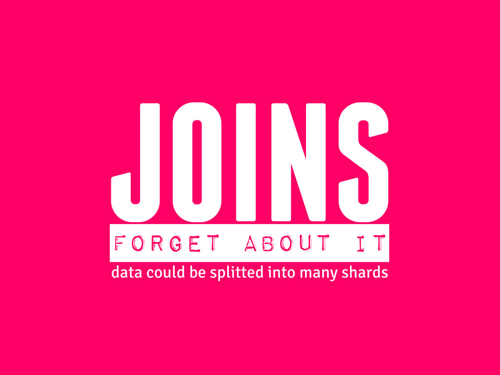 JOINS FORGET ABOUT IT data could be splitted in...