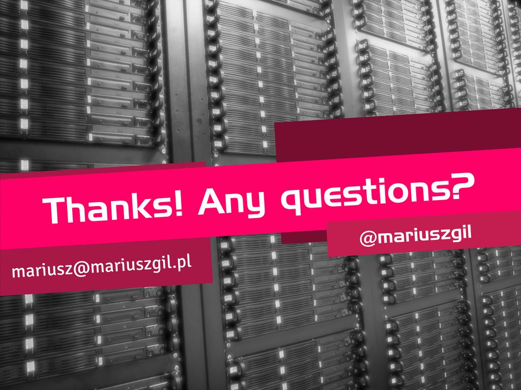 Thanks! Any questions? @mariuszgil mariusz@mari...