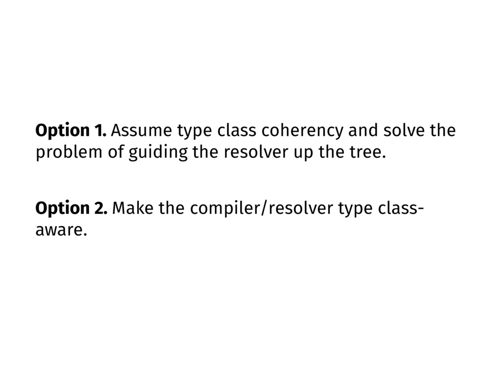 Option 1. Assume type class coherency and solve...