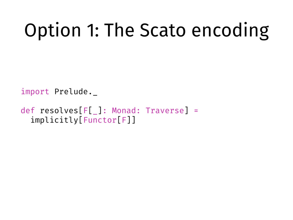 Option 1: The Scato encoding import Prelude._ d...