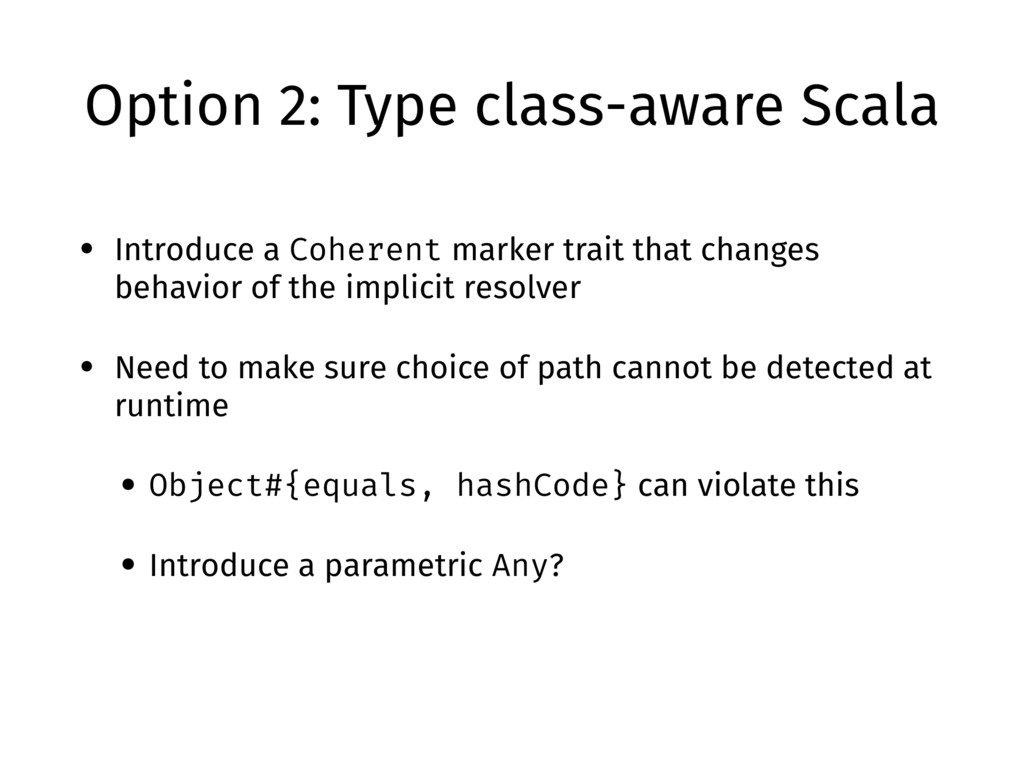 Option 2: Type class-aware Scala • Introduce a ...