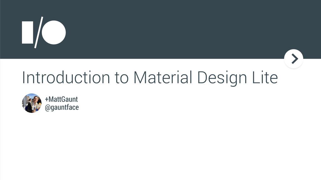 Introduction to Material Design Lite +MattGaunt...