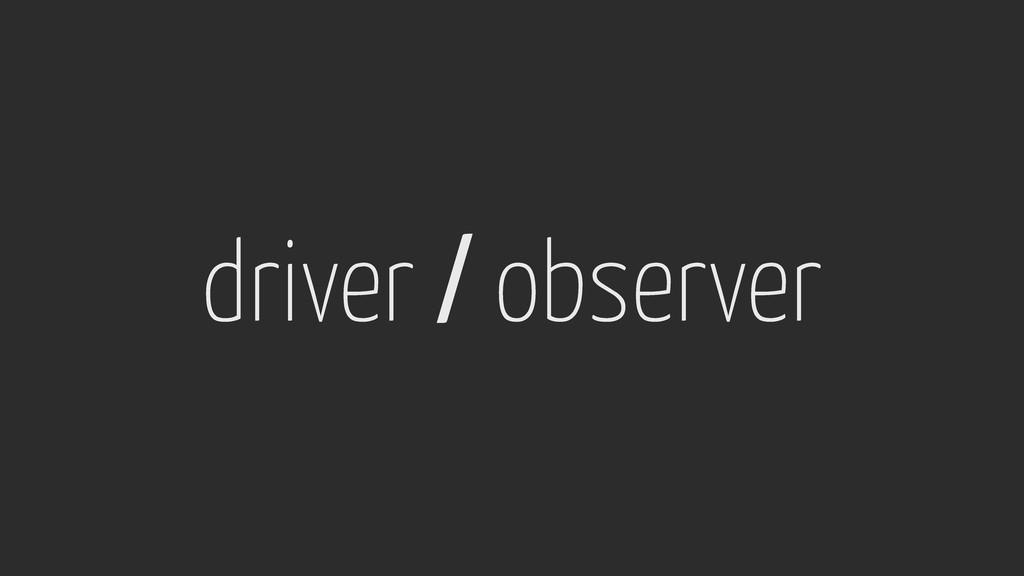 driver / observer