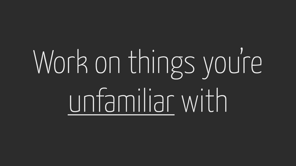 Work on things you're unfamiliar with