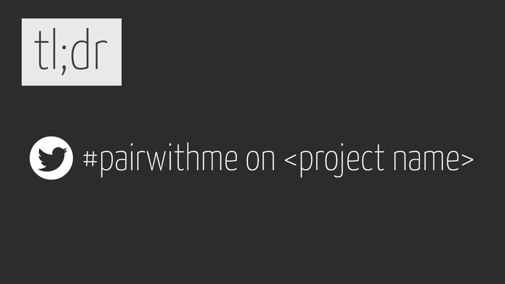 tl;dr #pairwithme on <project name> 