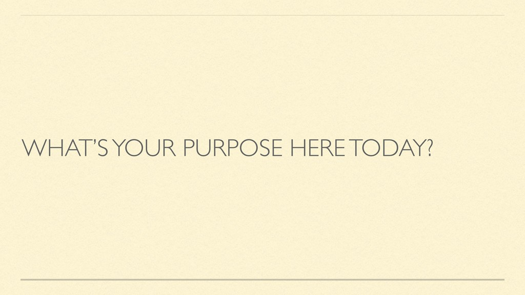 WHAT'S YOUR PURPOSE HERE TODAY?