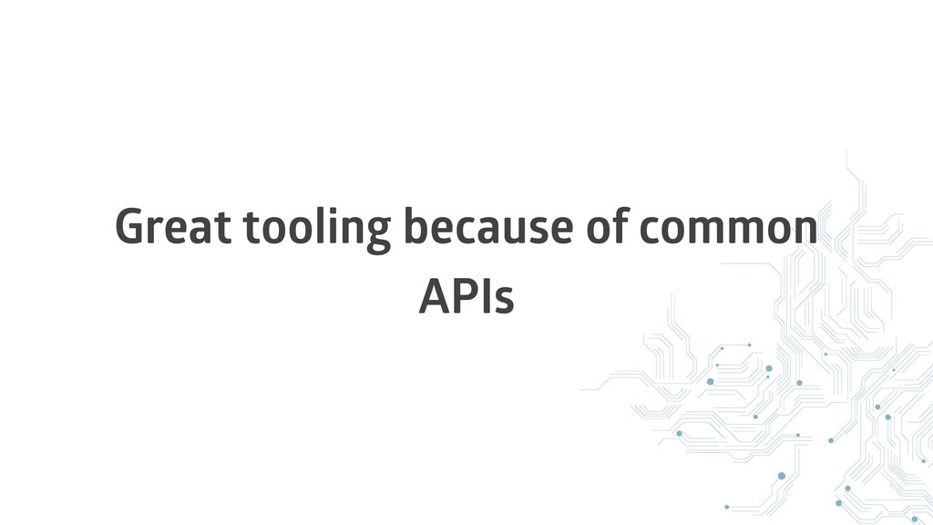 Great tooling because of common APIs