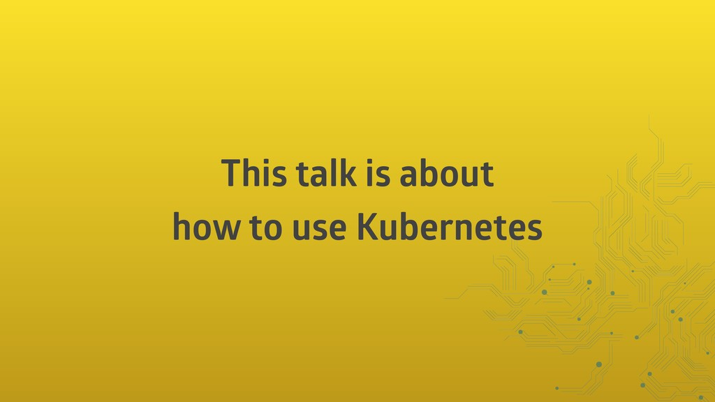 This talk is about how to use Kubernetes