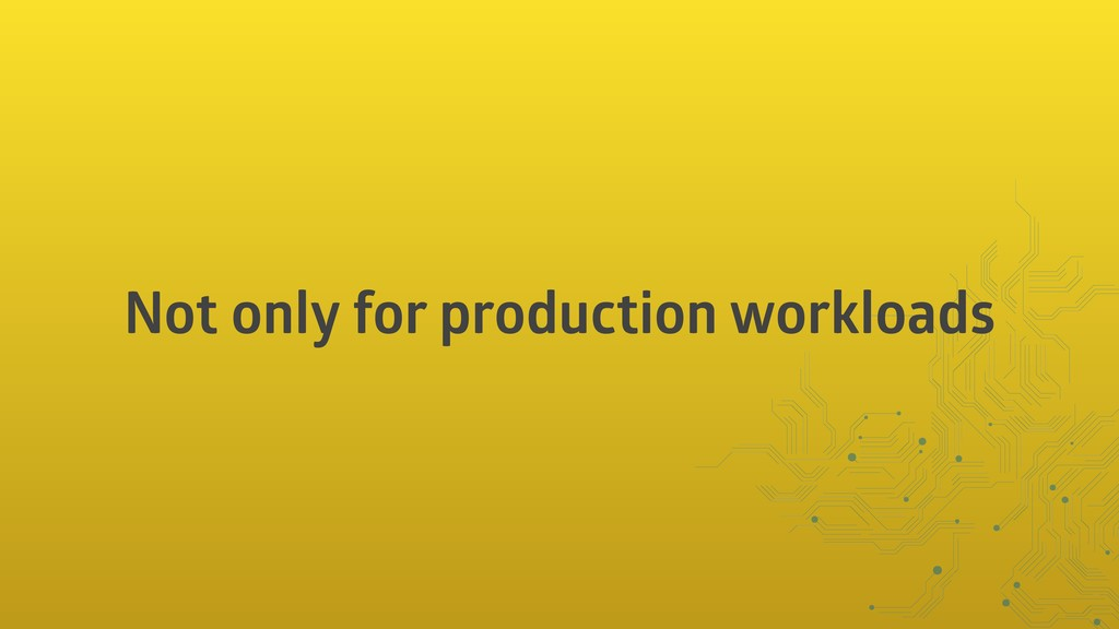 Not only for production workloads