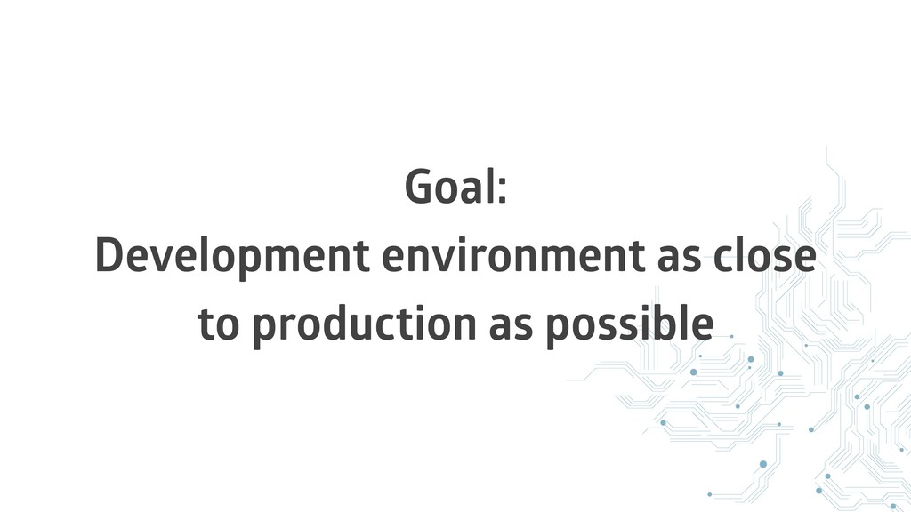 Goal: Development environment as close to produ...