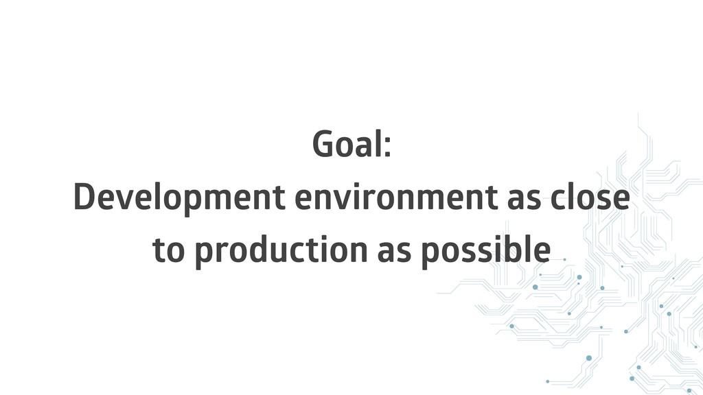 Goal: Development environment as close to produ...