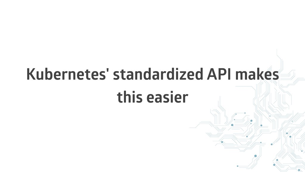 Kubernetes' standardized API makes this easier