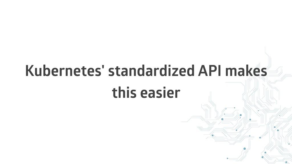 Kubernetes' standardized API makes this easier