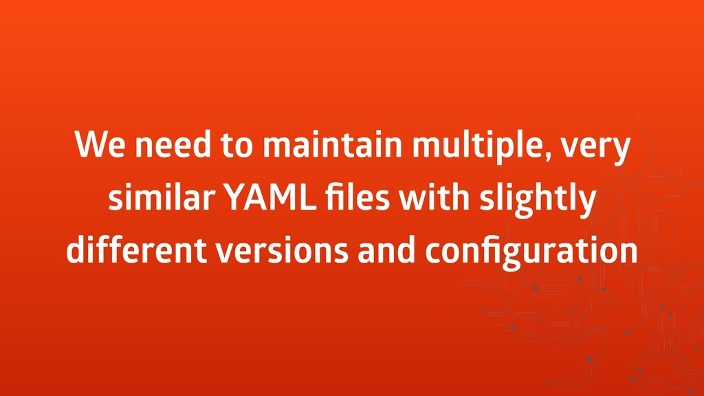 We need to maintain multiple, very similar YAML...