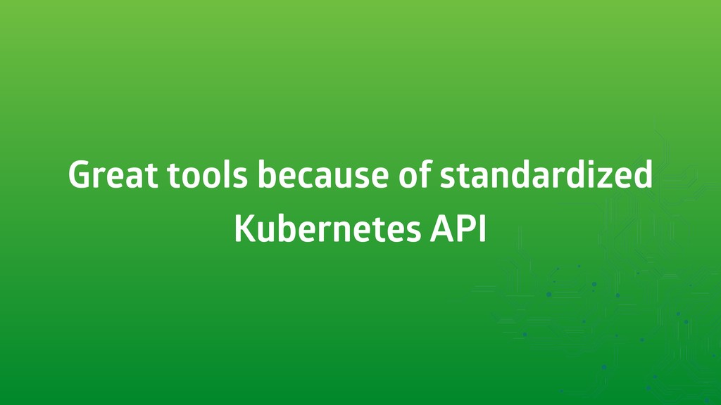 Great tools because of standardized Kubernetes ...