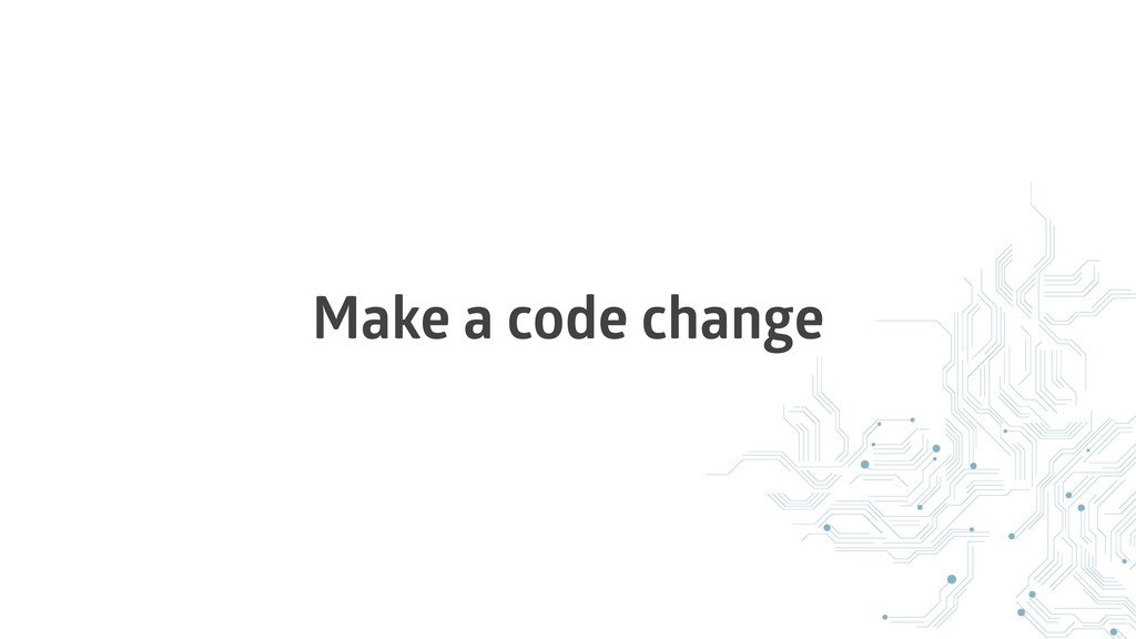 Make a code change