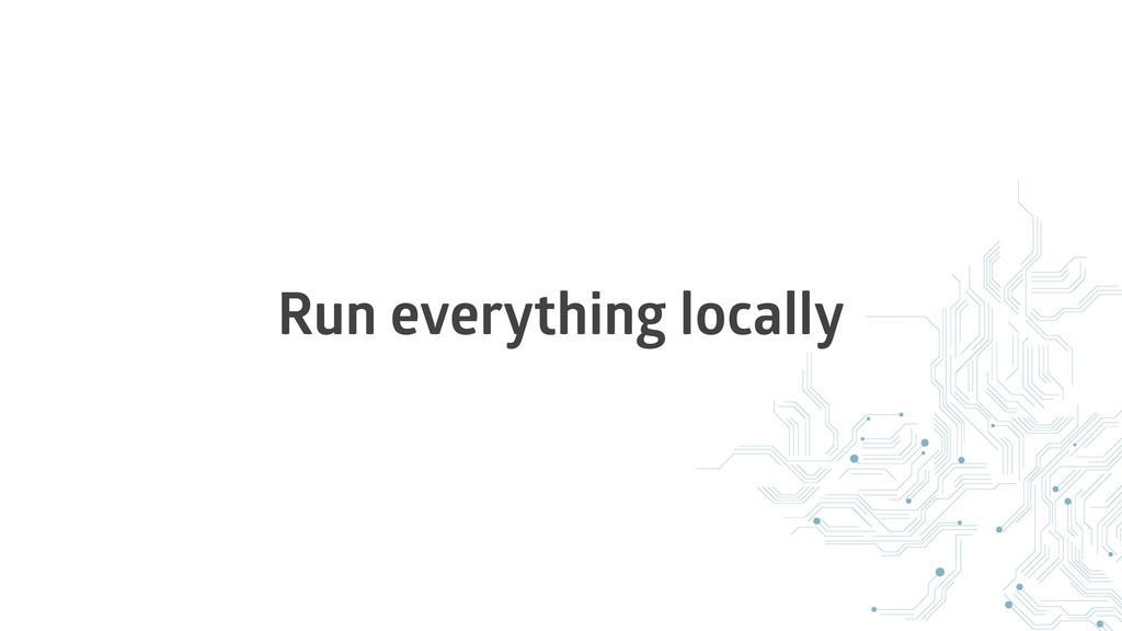 Run everything locally