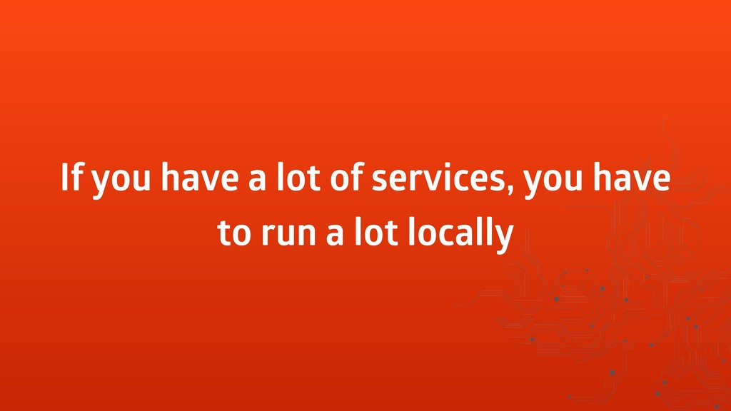 If you have a lot of services, you have to run ...