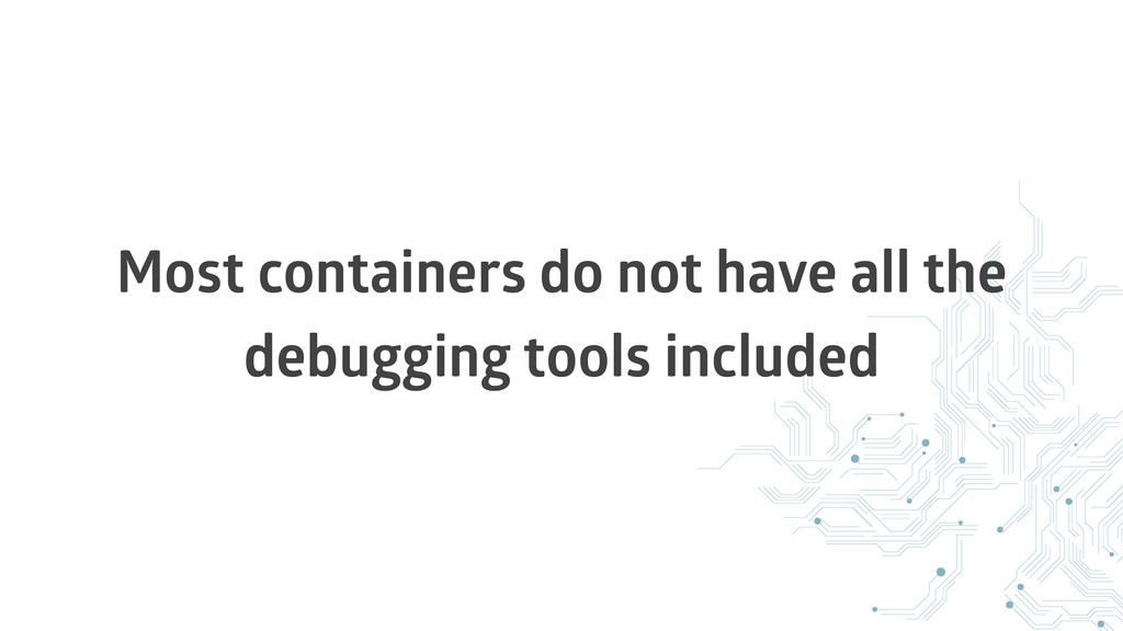 Most containers do not have all the debugging t...