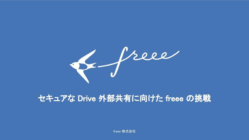 freee 株式会社 セキュアな Drive 外部共有に向けた freee の挑戦