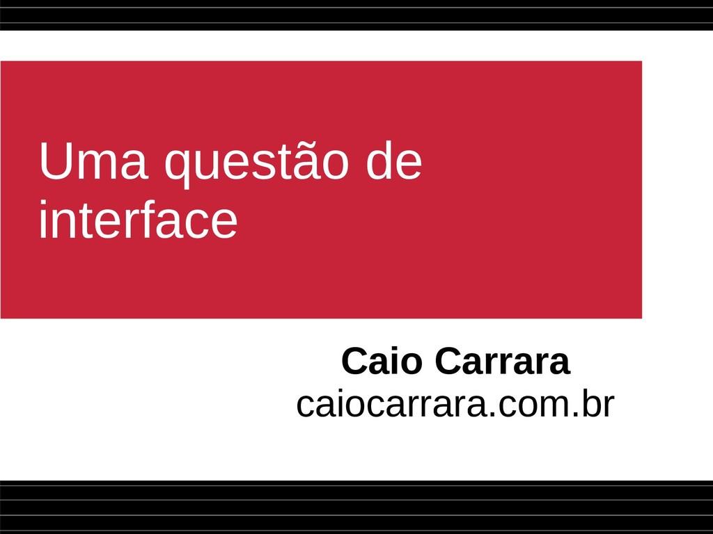 Uma questão de interface Caio Carrara caiocarra...