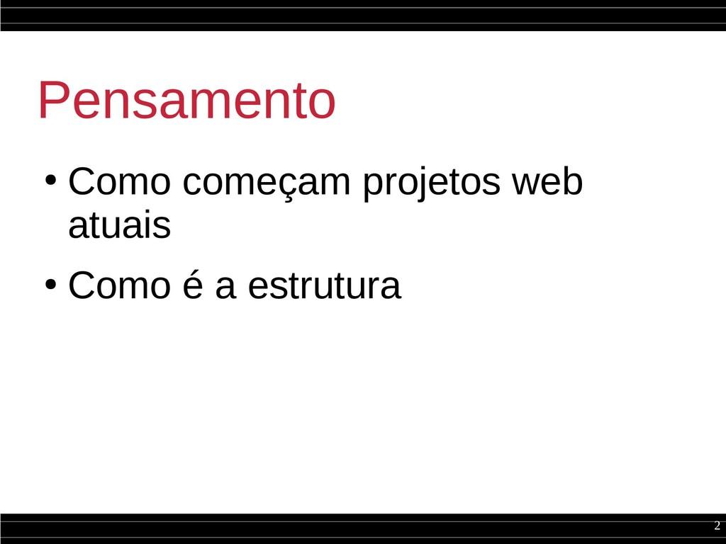 2 Pensamento ● Como começam projetos web atuais...