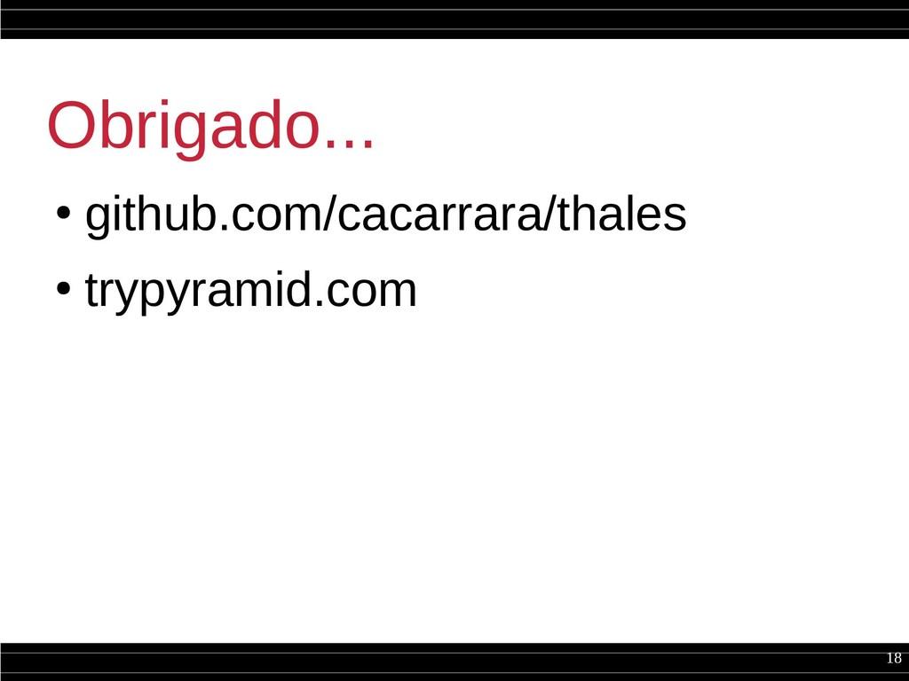 18 Obrigado... ● github.com/cacarrara/thales ● ...