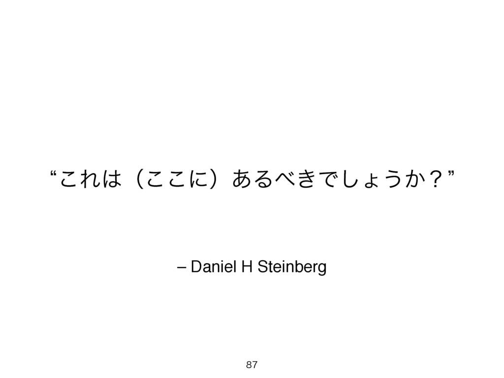 – Daniel H Steinberg l͜Εʢ͜͜ʹʣ͋Δ͖Ͱ͠ΐ͏͔ʁz