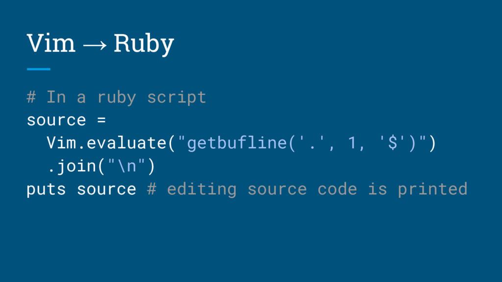 Vim → Ruby # In a ruby script source = Vim.eval...