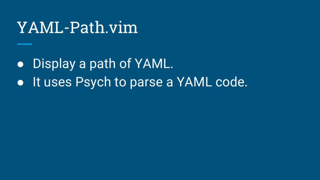 YAML-Path.vim ● Display a path of YAML. ● It us...