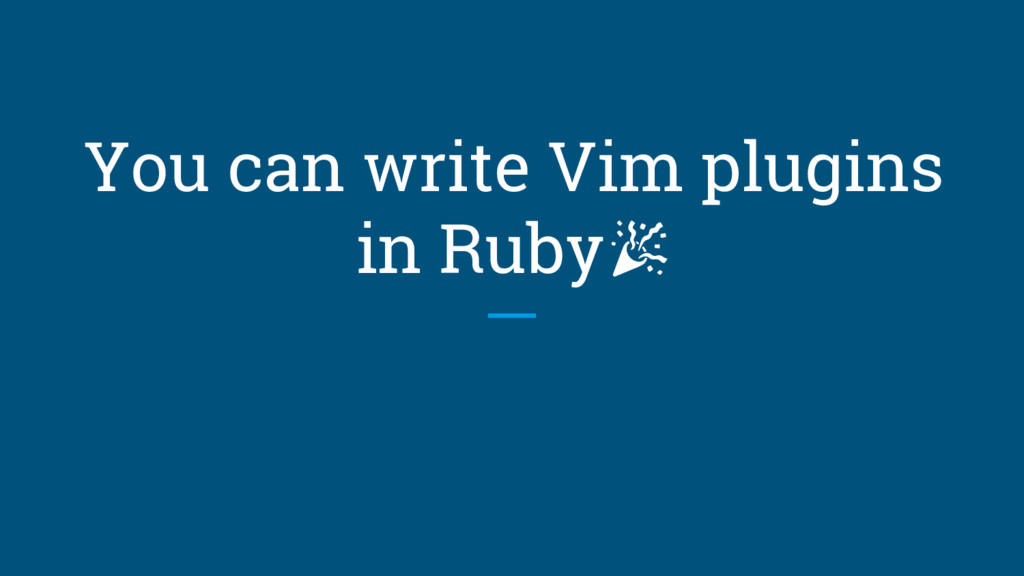 You can write Vim plugins in Ruby