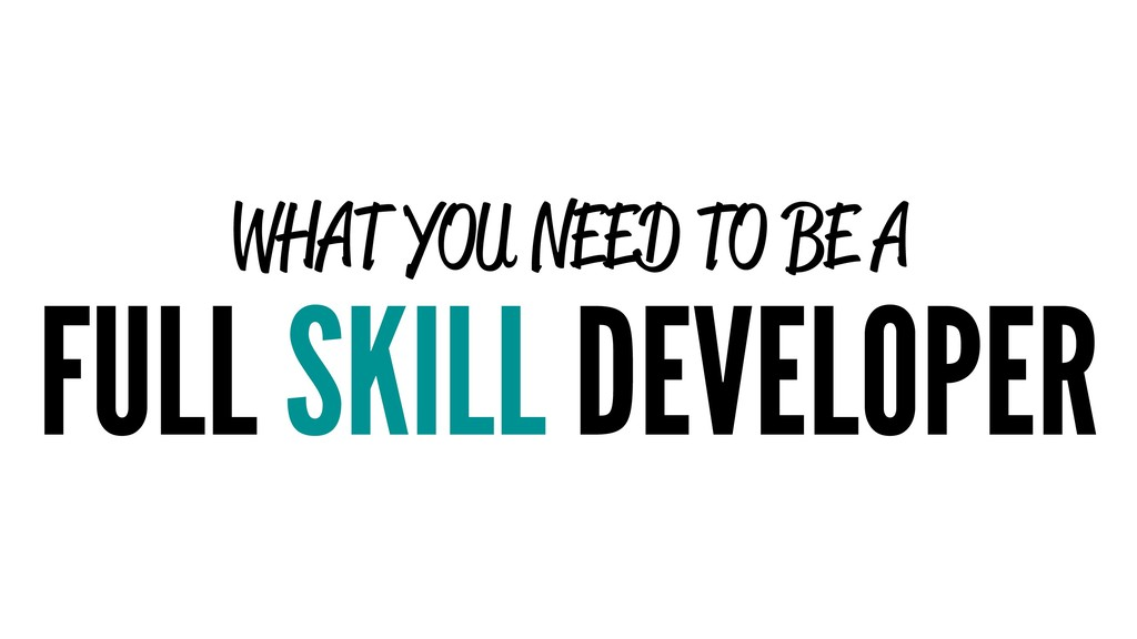 WHAT YOU NEED TO BE A FULL SKILL DEVELOPER