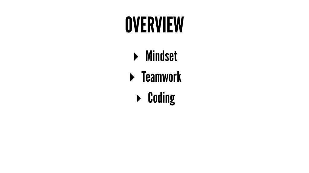 OVERVIEW ▸ Mindset ▸ Teamwork ▸ Coding