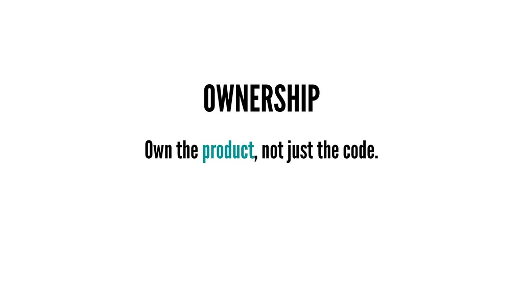 OWNERSHIP Own the product, not just the code.
